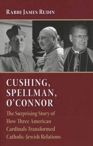 """Cushing, Spellman, O'Connor: The Surprising Story of How Three American Cardinals Transformed Catholic-Jewish Relations"" by James Rudin. Wm. B. Eerdmans (Grand Rapids, Mich., 2012). 157 pp., $18."
