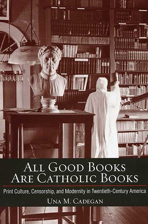 """All Good Books Are Catholic Books: Print Culture, Censorship and Modernity in Twentieth-Century America"" by Una M. Cadegan. Cornell University Books (Ithaca, N.Y., 2013). 238 pp., $39.95."